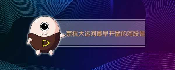 京杭大运河最早开凿的河段是 京杭运河开凿年